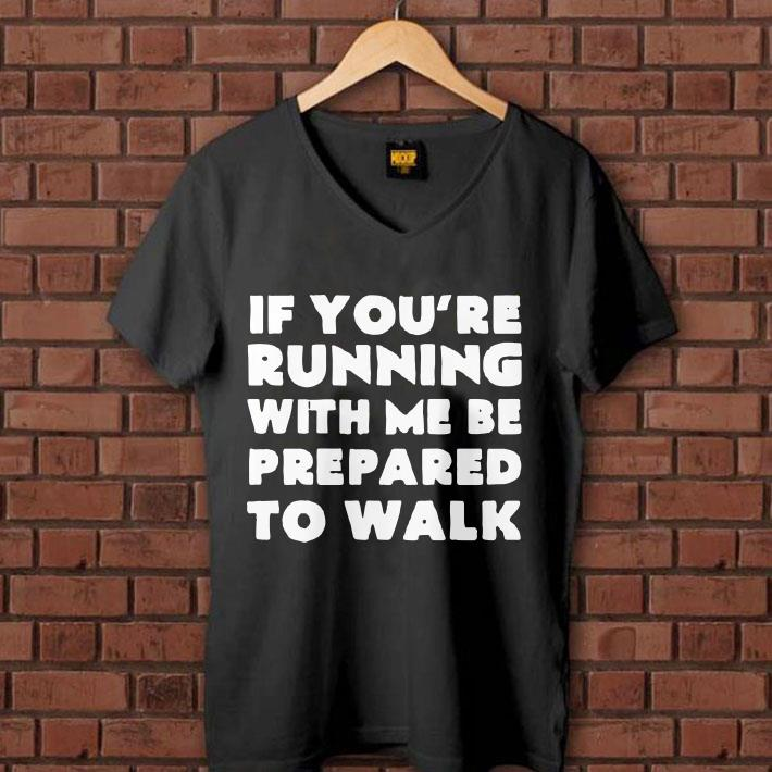 - If you're running with me be prepared to walk shirt