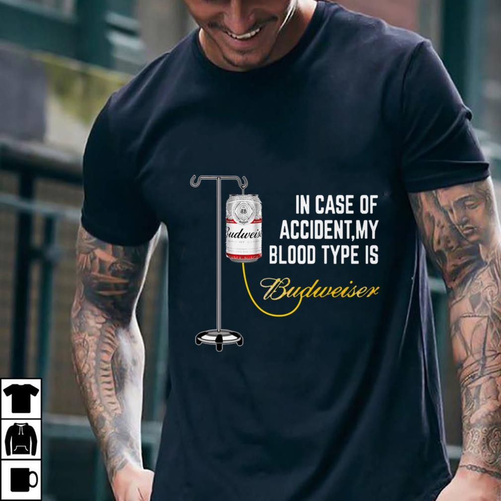- In Case of Accident My Blood Type Is Budweiser shirt