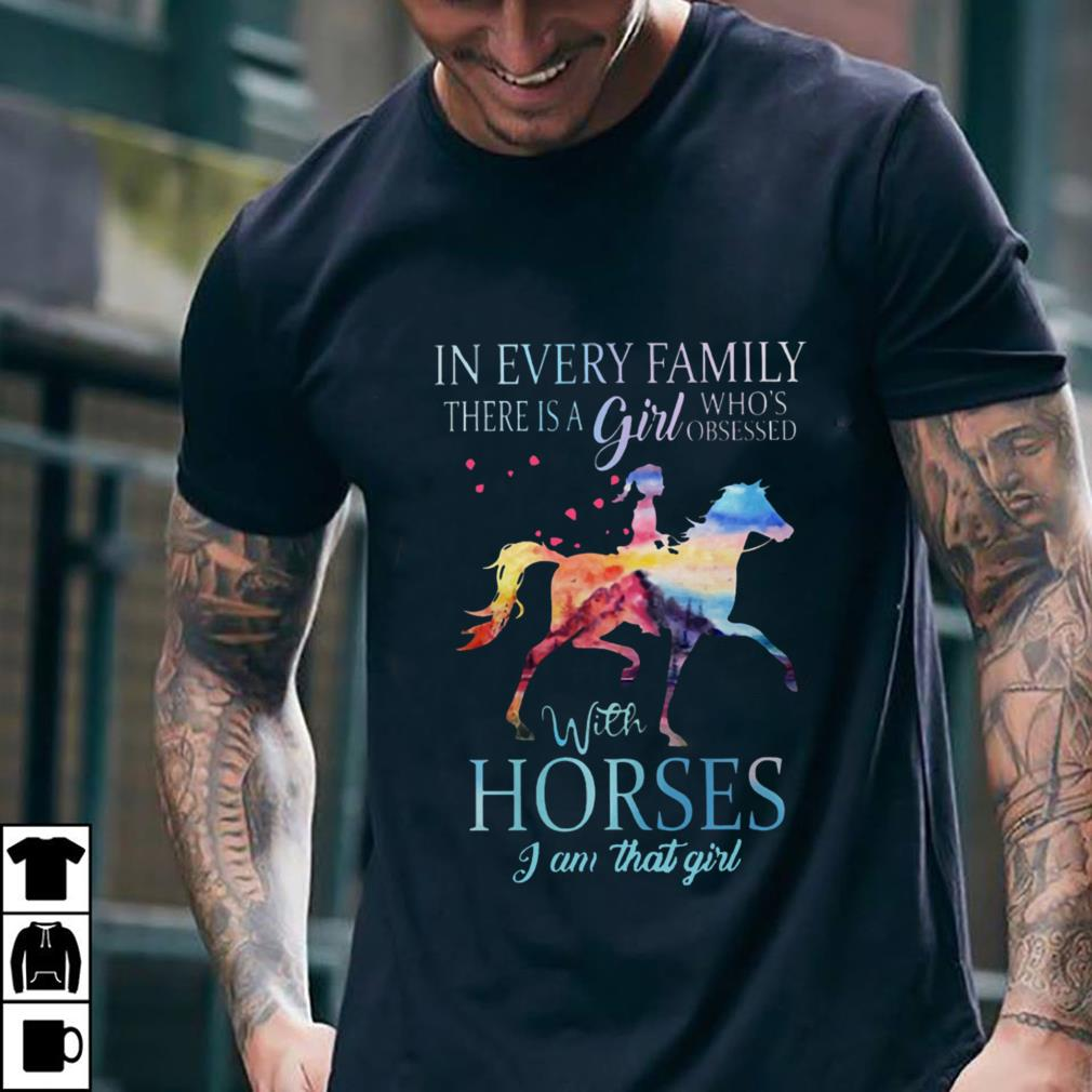 - In every family there is a girl who's obsessed with horses I am that girl shirt
