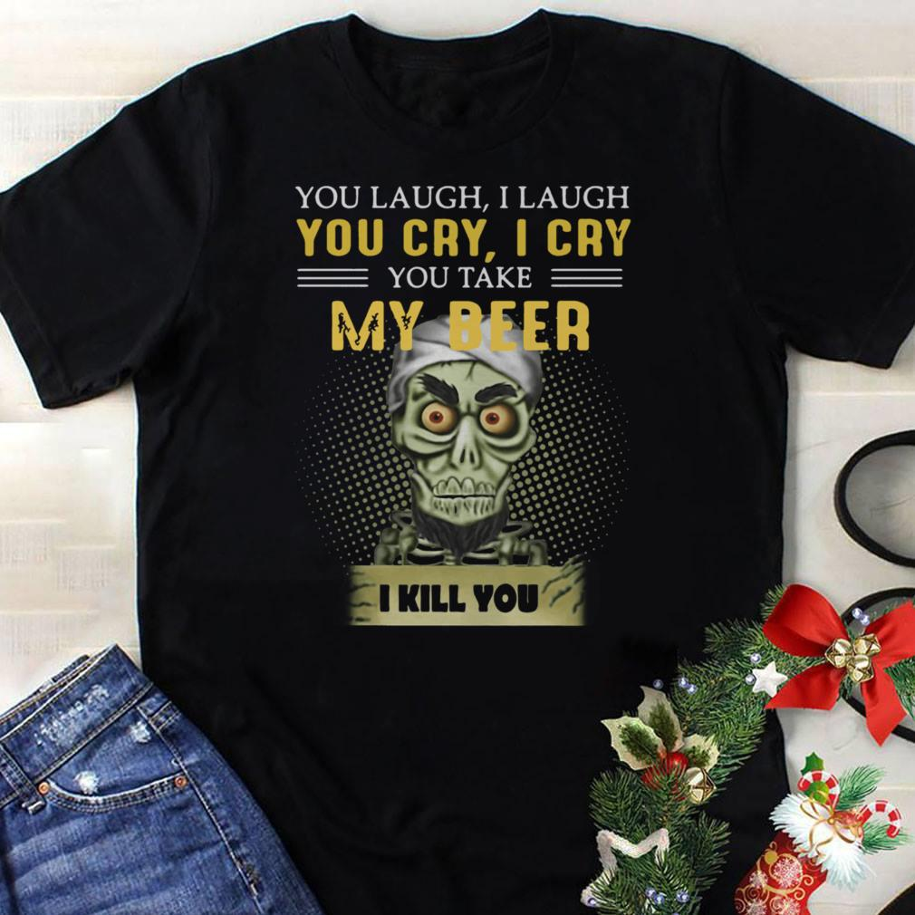 Jeff Dunham you take my beer I kill you shirt 1