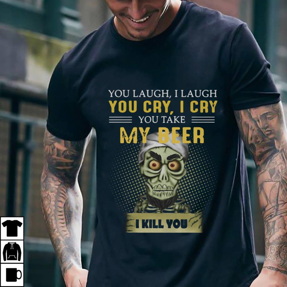 Jeff Dunham you take my beer I kill you shirt 2