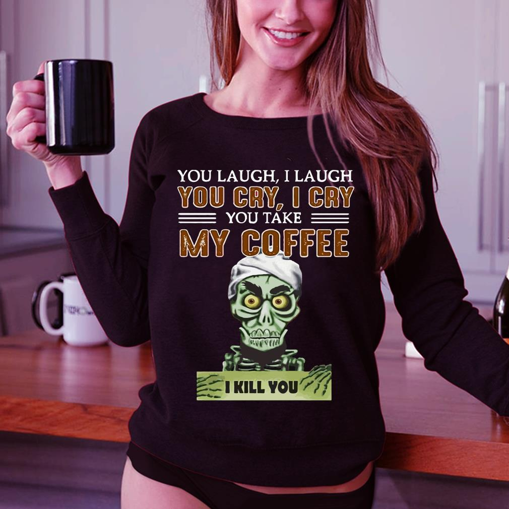 - Jeff Dunham you take my coffee I kill you shirt