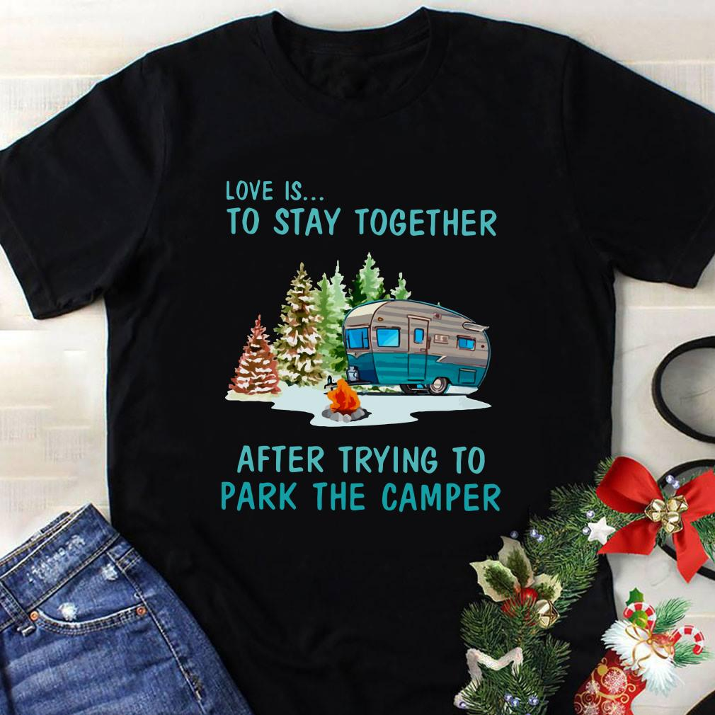 Love is to stay togeter after trying to park the camper shirt 1