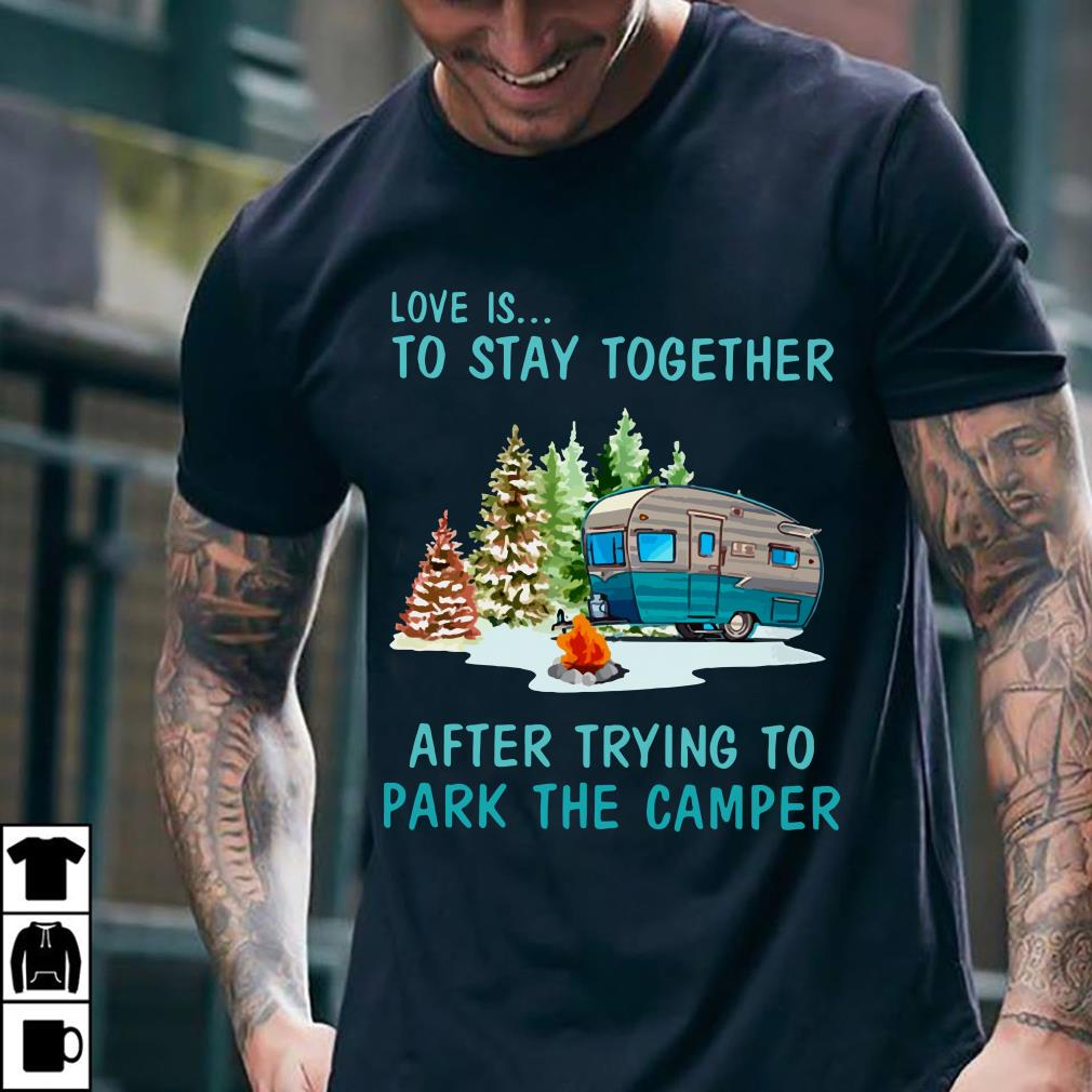 Love is to stay togeter after trying to park the camper shirt 2