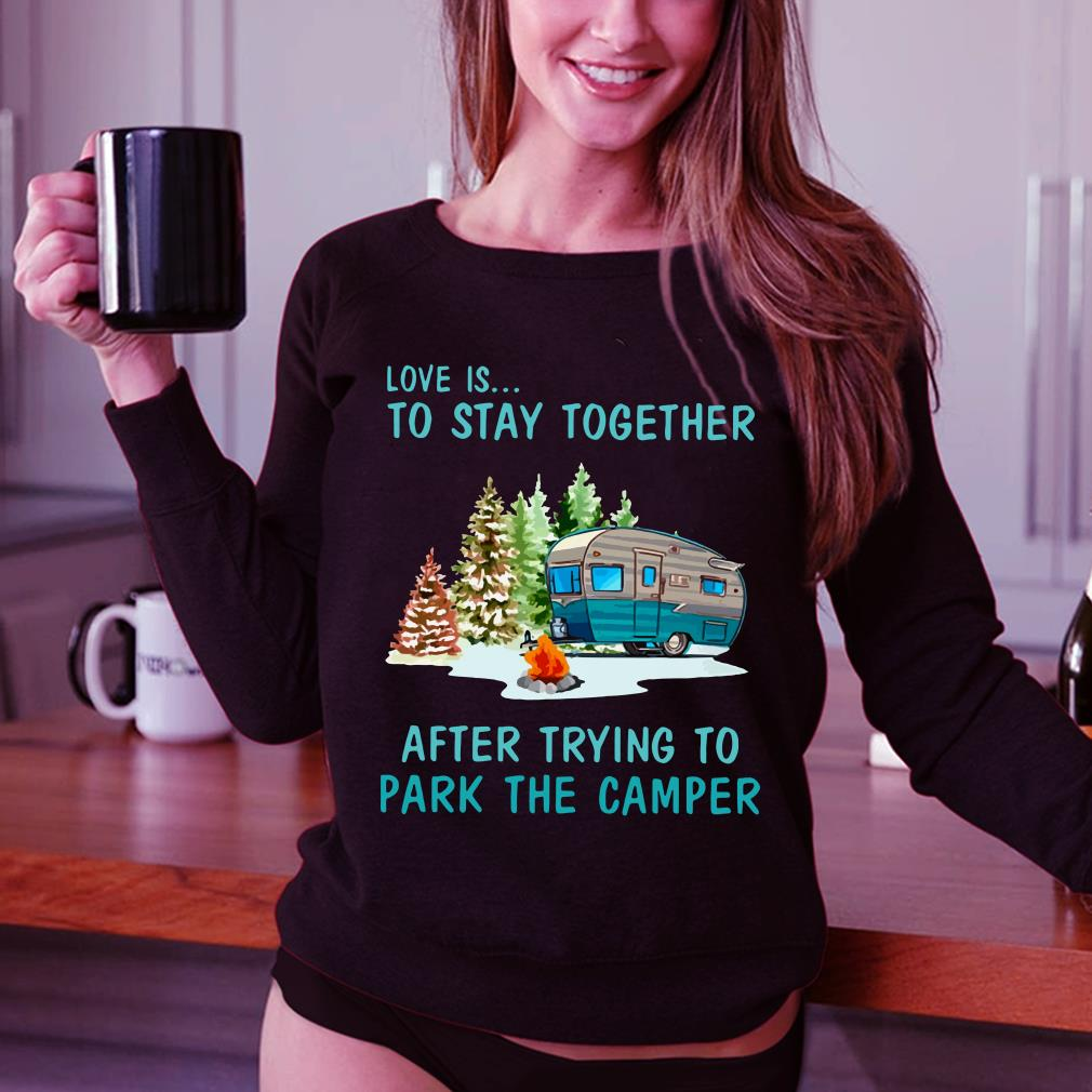 Love is to stay togeter after trying to park the camper shirt 3