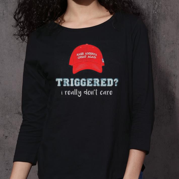 - Make America great again triggered i really don't care shirt