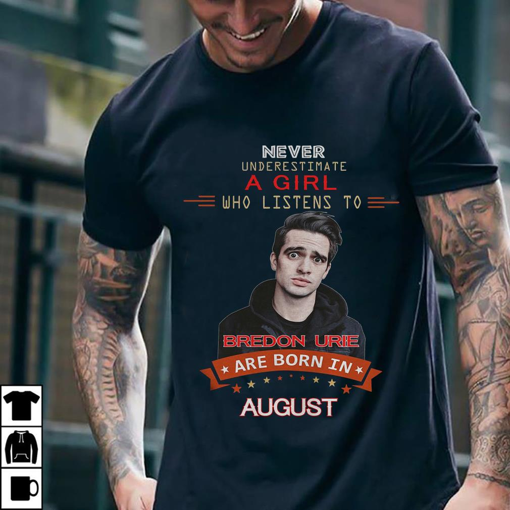 Never underestimate a girl who listens to Bredon Urie are born in august shirt 2
