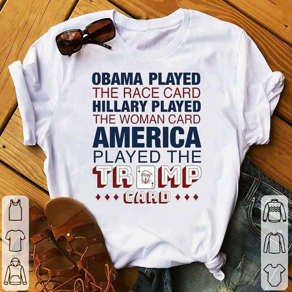 - Obama played the race card Hillary played the woman card America played the Trump card shirt