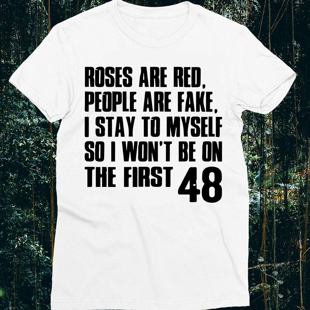 Roses are red people are fake I stay to myself so I won't be on the first 48 shirt 1