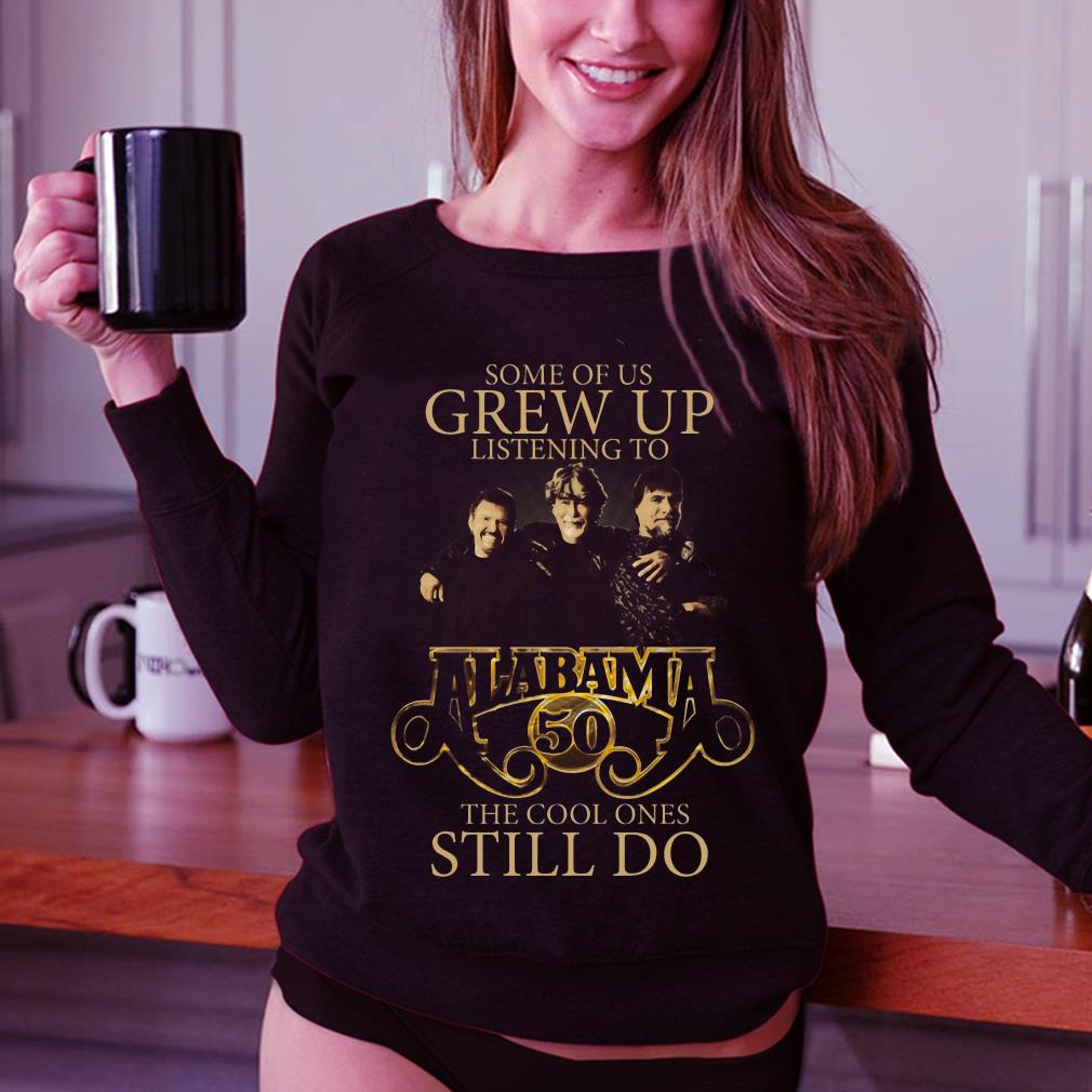 Some of us grew up listening to Alabama 50 the cool ones still do shirt 3