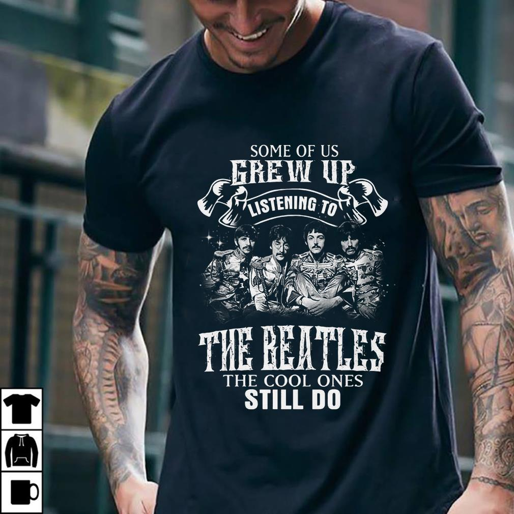 - Some of us grew up listening to The Beatles the cool ones still shirt