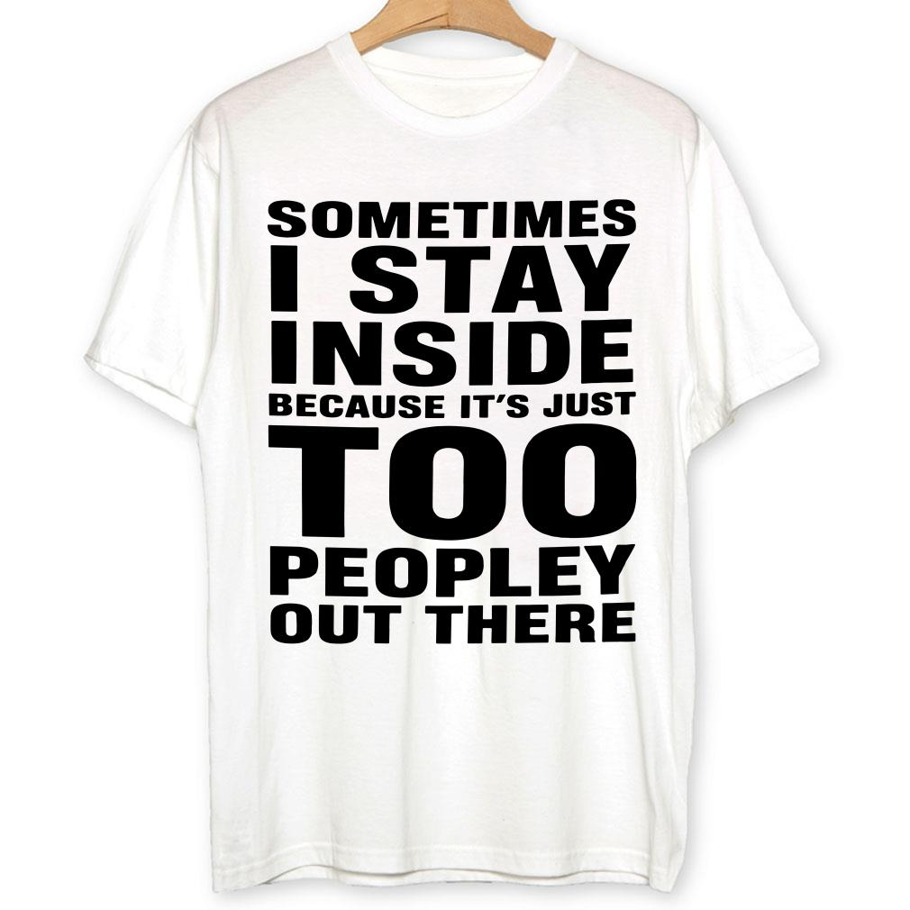 - Sometimes I stay inside because It's just too peopley out there shirt