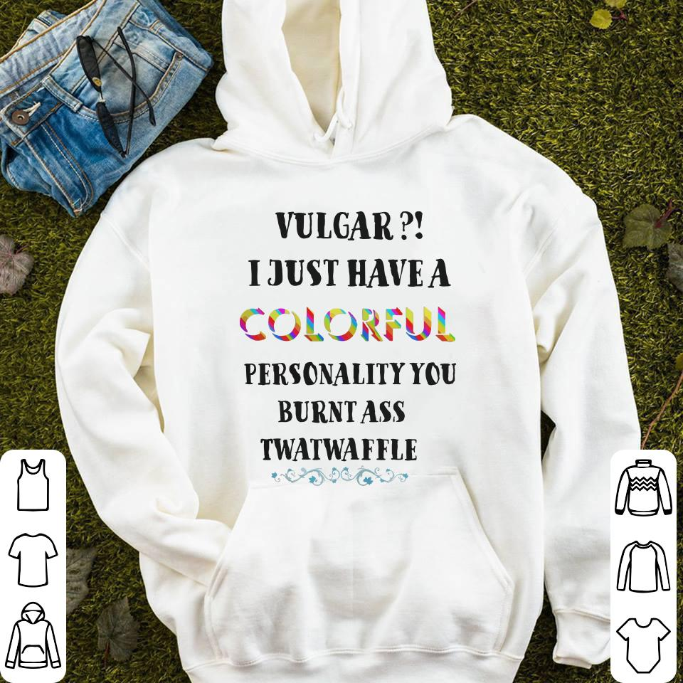 - Vulgar I just have a colorful personality you burnt ass twatwaffle colorful shirt