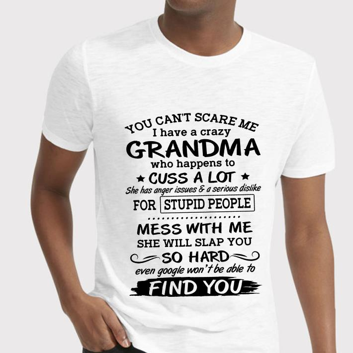 You can't scare me i have a crazy Grandma who happens to cuss a lot she has anger issues shirt 2