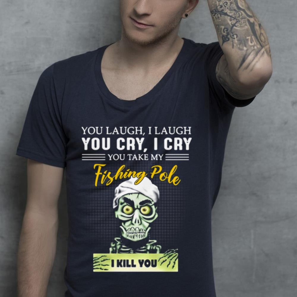 You laugh i laugh you cry i cry you take my fishing Pole i kill you shirt 4
