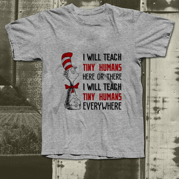 - Dr. Seuss i will teach tiny humans here or there i will teach shirt