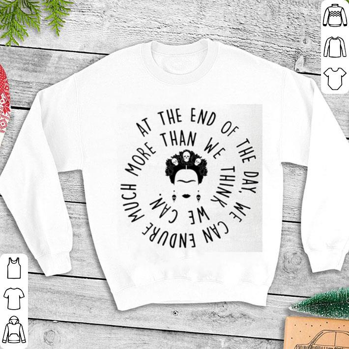 Frida Kahlo At the end of the day we can endure much more than shirt 1