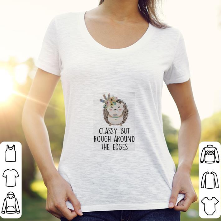 - Hedgehog Classy but rough around the edges shirt
