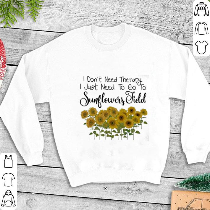 - I don't need therapy i just need to go to sunflowers field shirt
