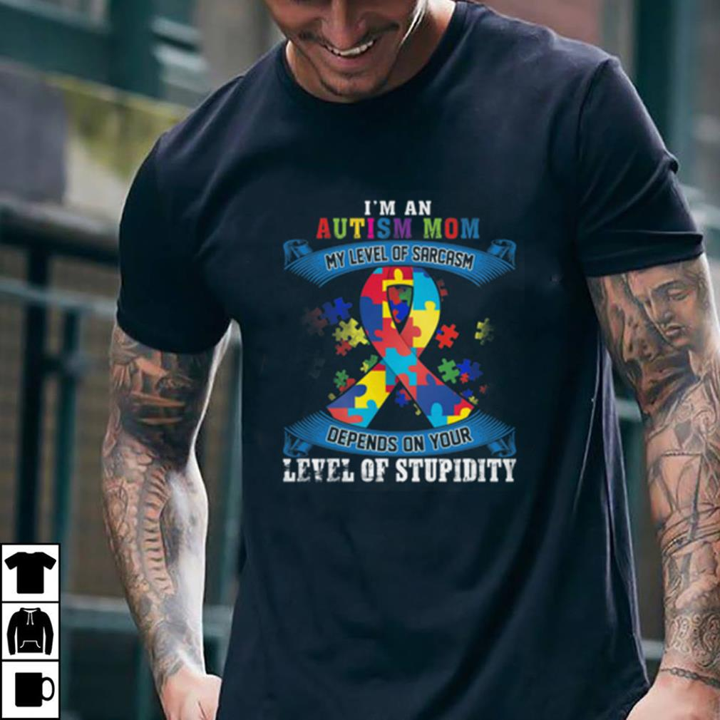 I'm an Autism Mom My Level Of Sarcasm depends on your level of stupidity shirt 2