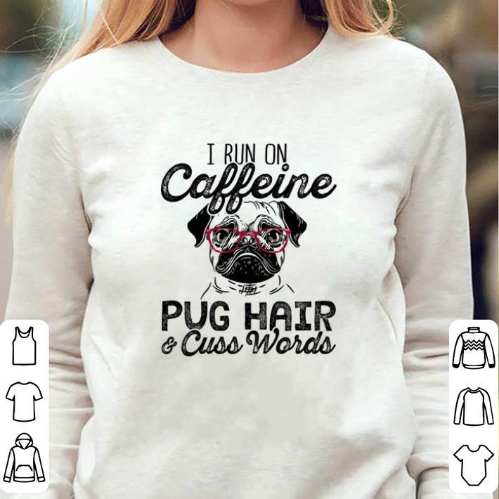 I run on caffeine Pug hair & cuss words shirt