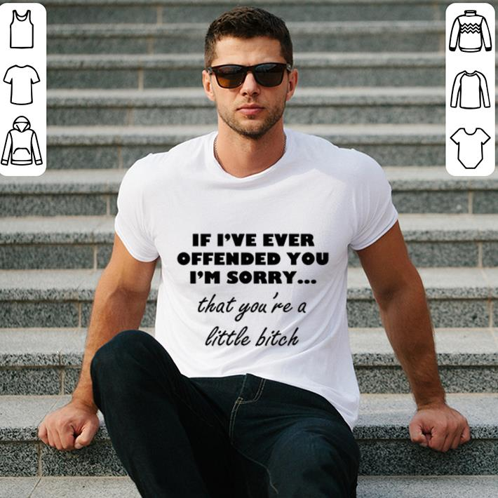If i've offended you i'm sorry that you're a little bitch shirt 2