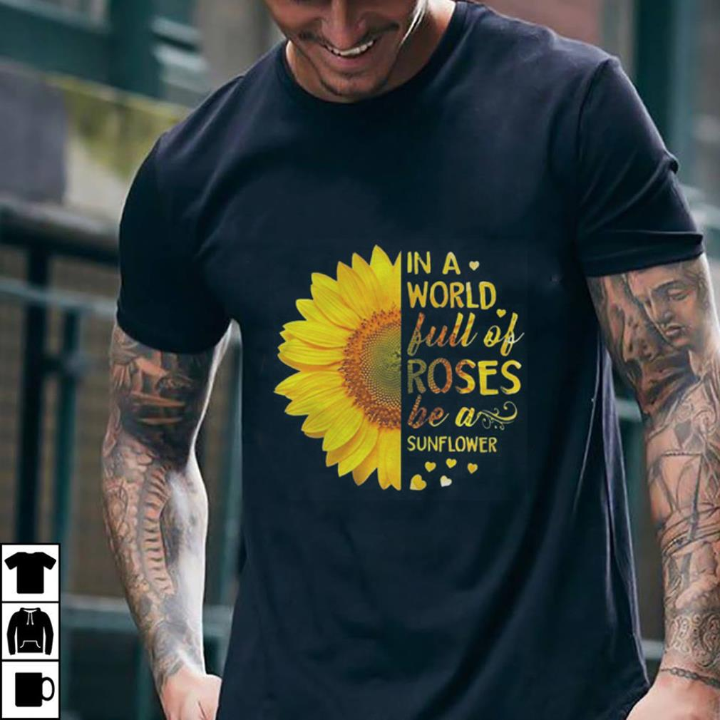- In a world full of roses be a sunflower shirt