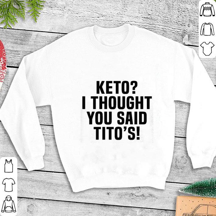 Keto i thought you said Tito's shirt 1