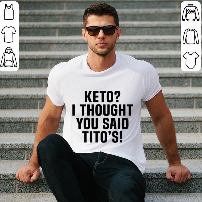 - Keto i thought you said Tito's shirt