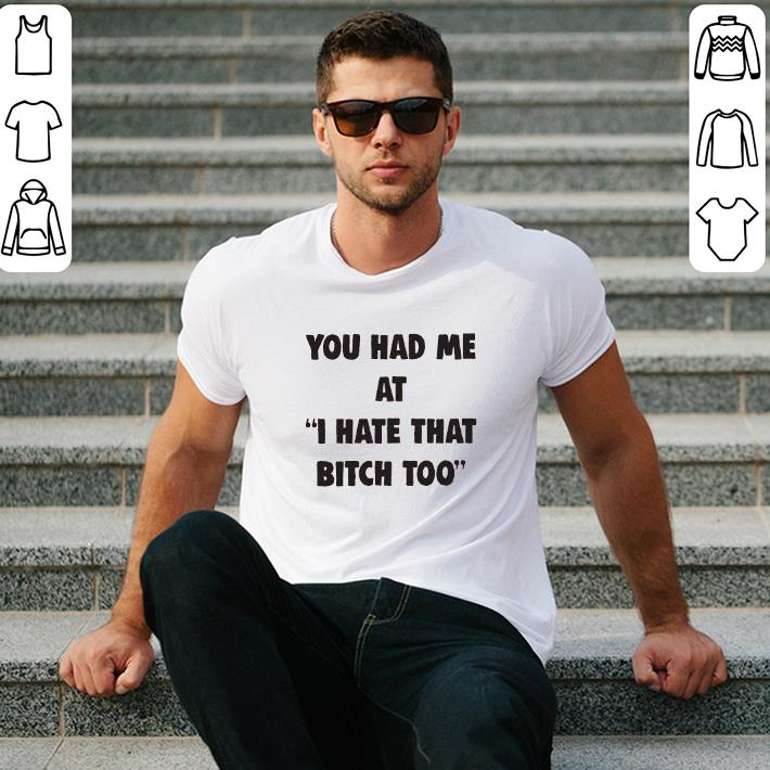 - You had me at i hate that bitch too shirt