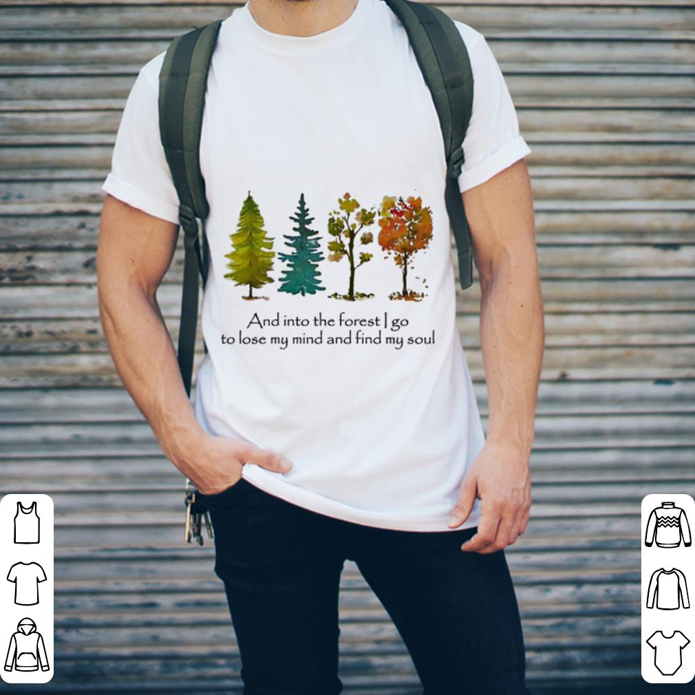 - And into the forest i go to lose my mind and find my soul shirt