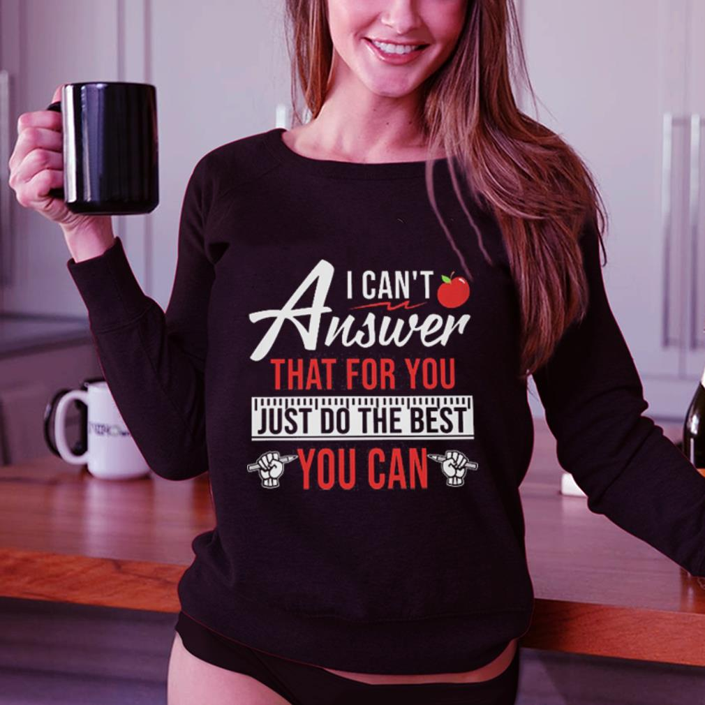 Apple I can't answer that for you just do the best you can shirt 3
