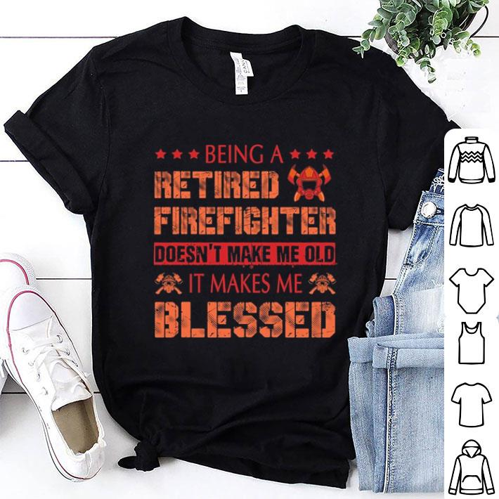 - Being a retired Firefighter doesn't make me old it make me blessed shirt