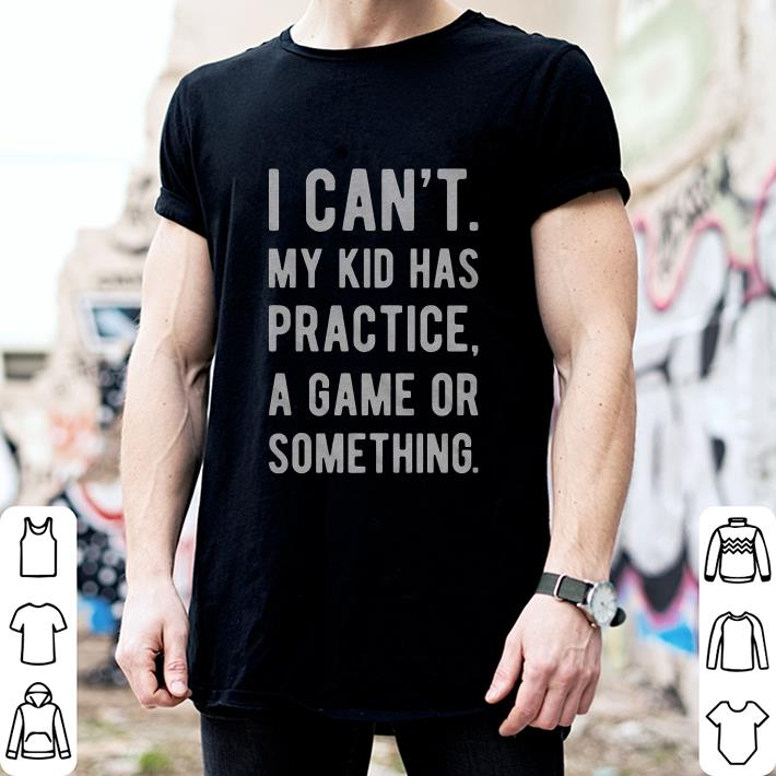 I can't my kid has practice a game or something shirt 2