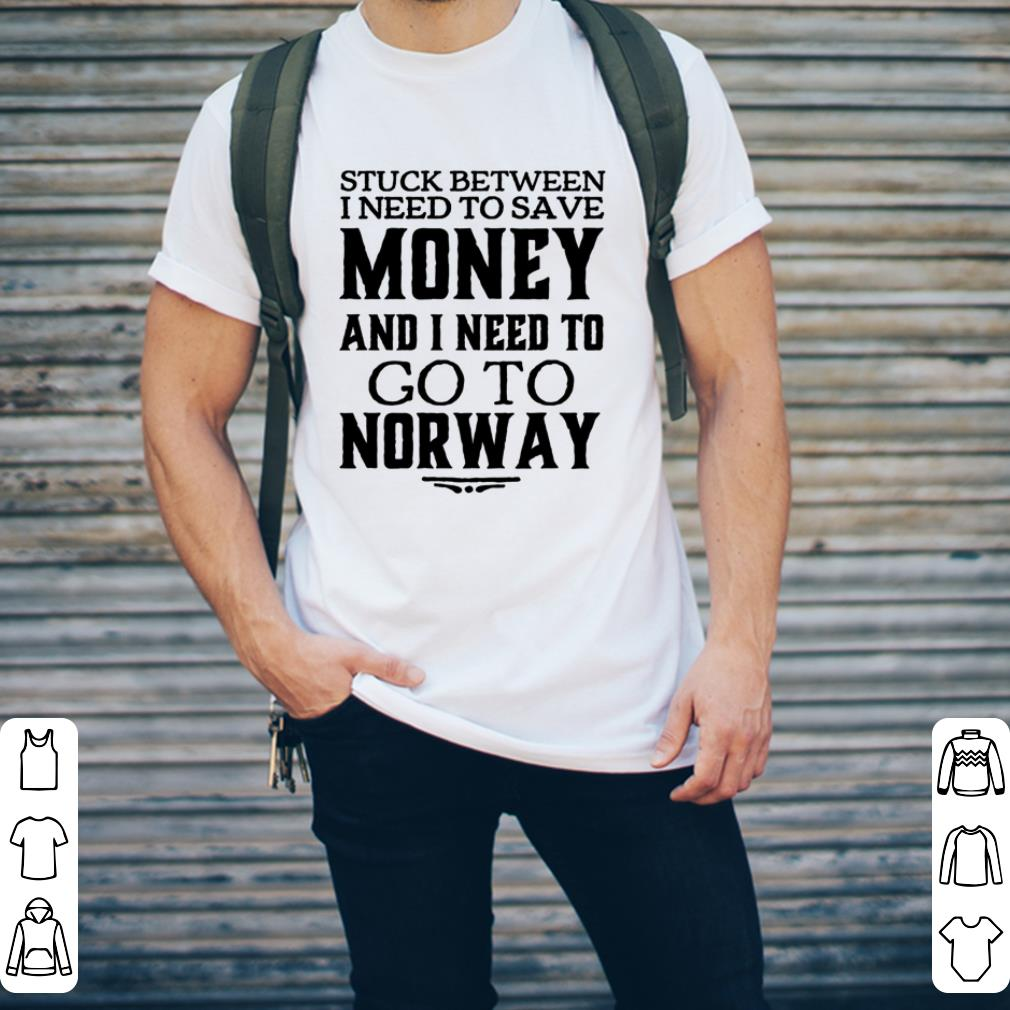 Stuck between i need to save money and i need to go to Norway shirt 2