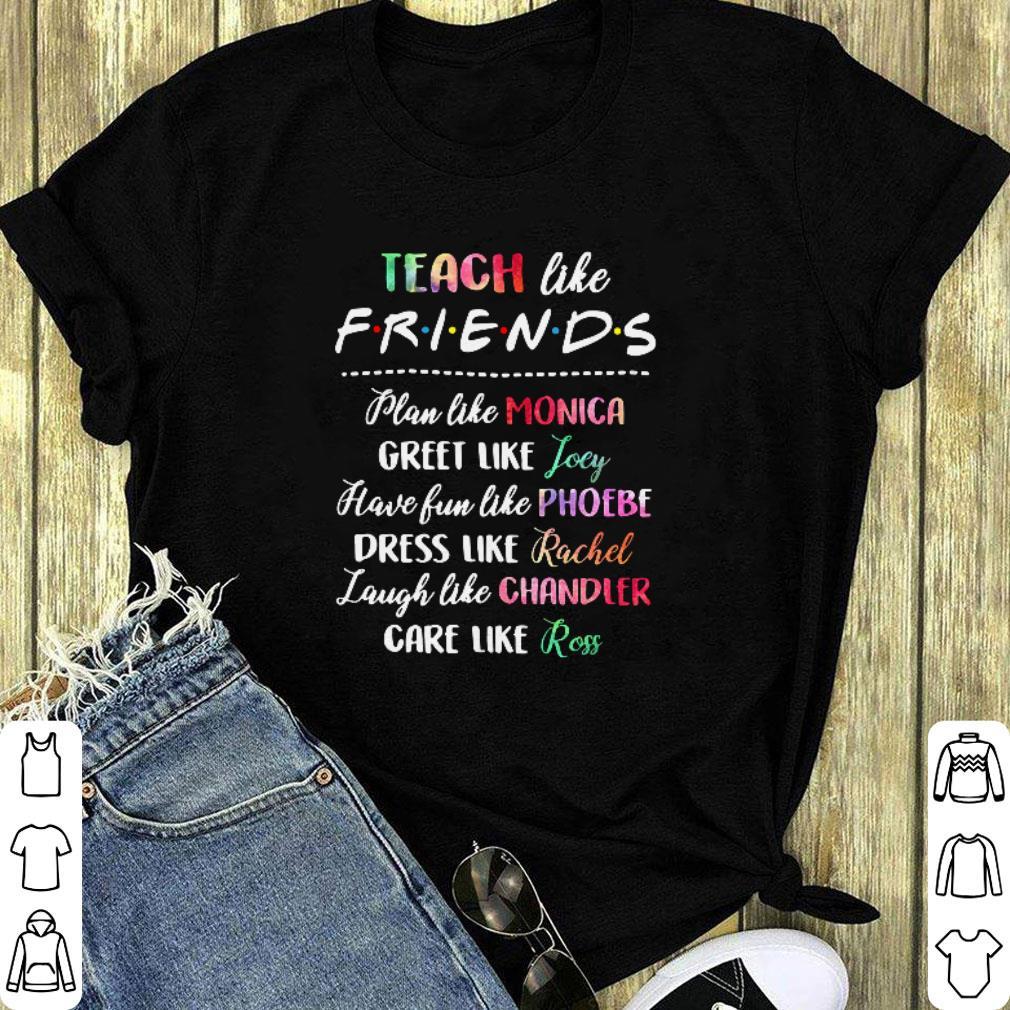 Teach like friends plan like Mocica greet like Joey Phoebe shirt 1