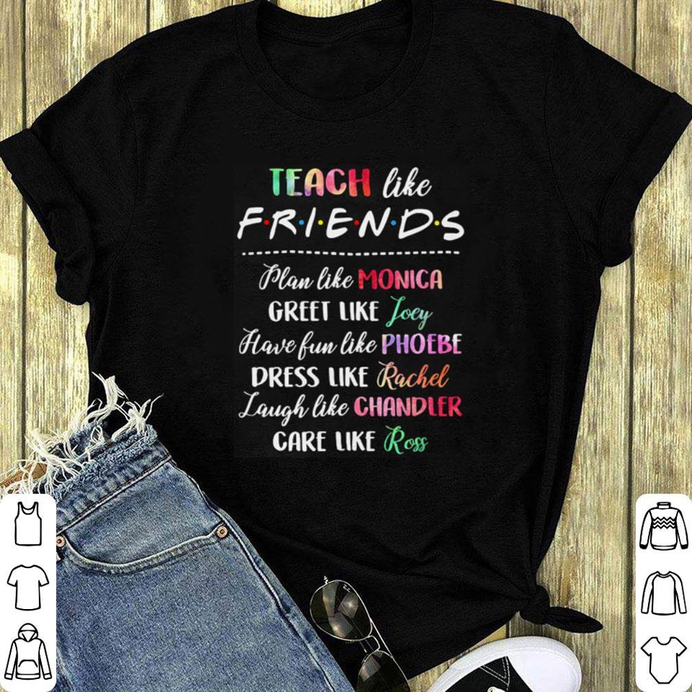 Teach like friends plan like Monica greet like Joey have fun shirt 1