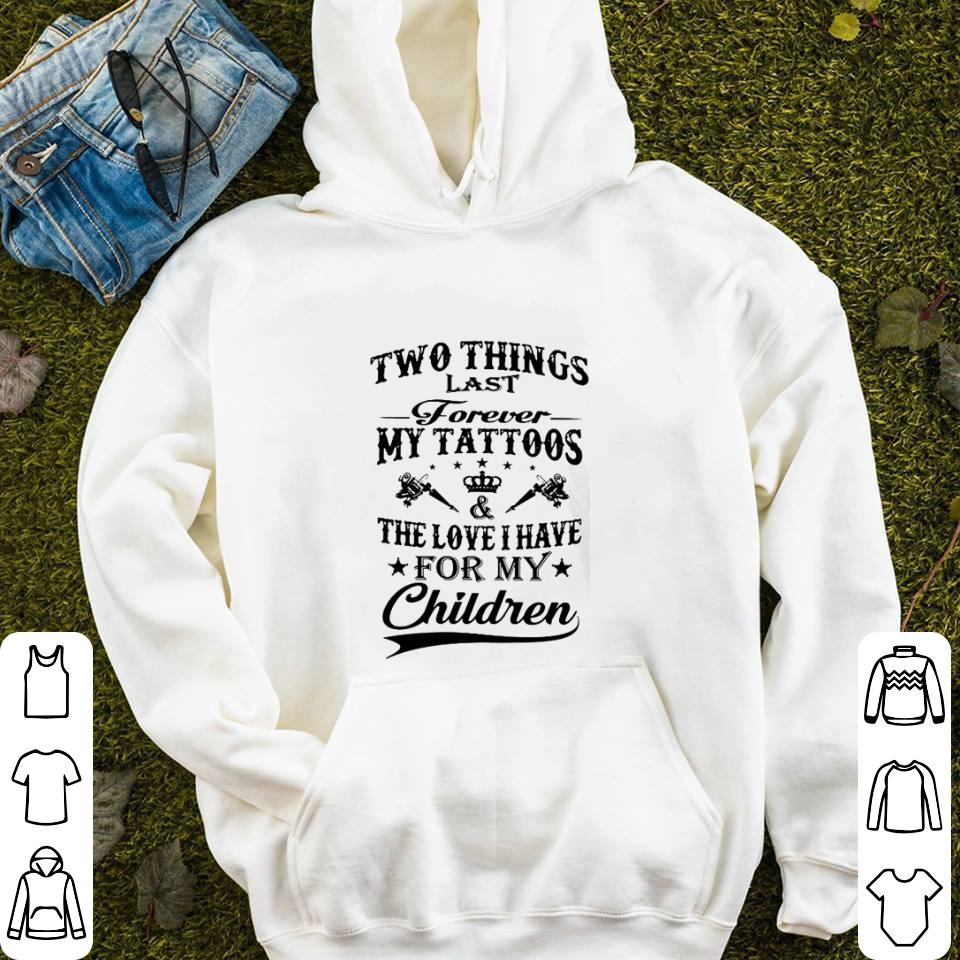 Two things last forever my tattoos the love i have for my children shirt