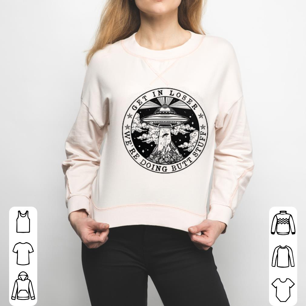 UFO Get in loser we're doing butt stuff shirt 3