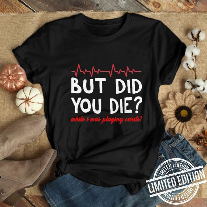But did you die while i was playing cards shirt 1
