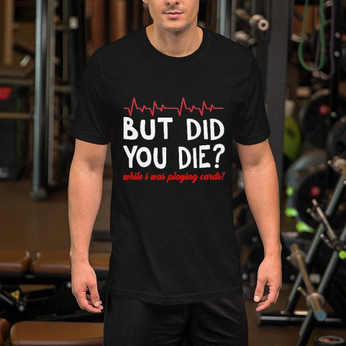 - But did you die while i was playing cards shirt