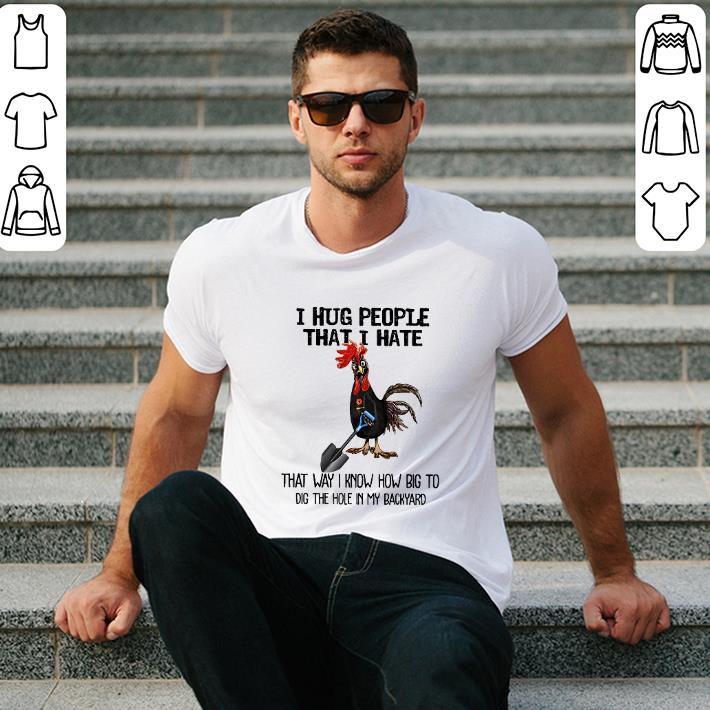 - Chicken i hug people that i hate that way i know how big to dig the hole in my backyard shirt