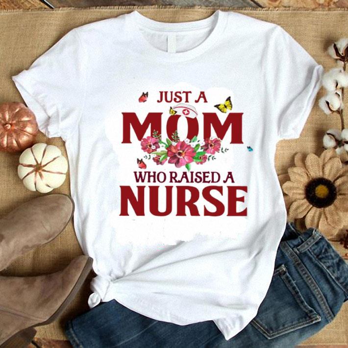 - Flowers Just a mom who raised a Nurse shirt