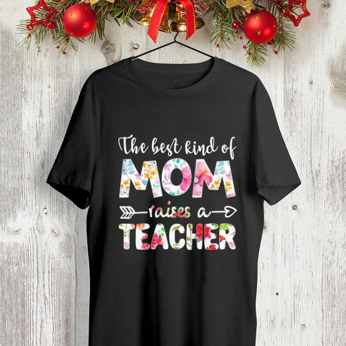 Flowers The best kind of mom raises a teacher shirt
