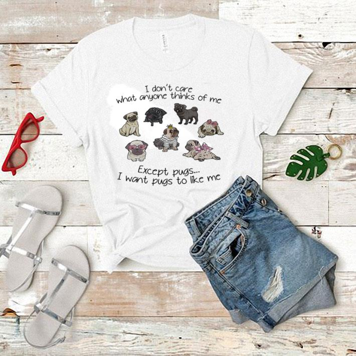 - I don't care what anyone thinks of me except pugs i want pugs to like me shirt