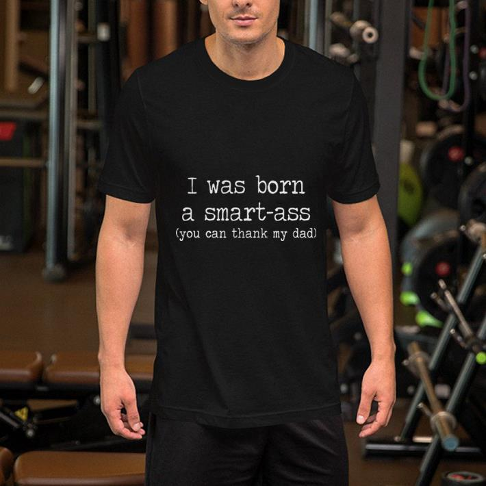 I was born a smart-ass you can thank my dad shirt 2