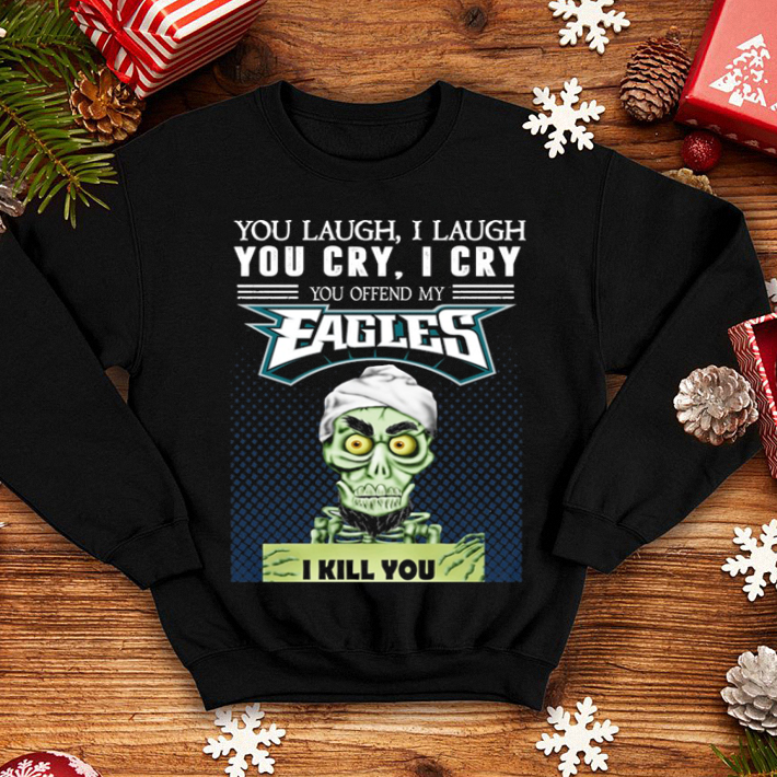 - Jeff Dunham You laugh i laugh you offend my Philadelphia Eagles shirt