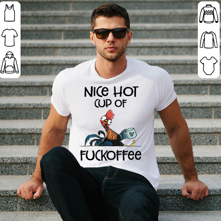 Chicken Hei Hei Nice hot cup of fuckoffee shirt 2