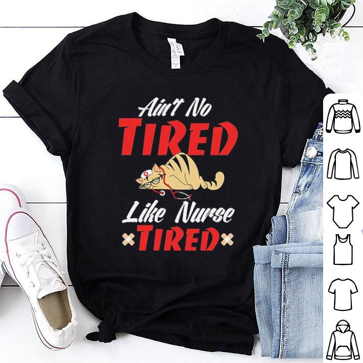 - Cat Ain't no tired like nurse tired shirt