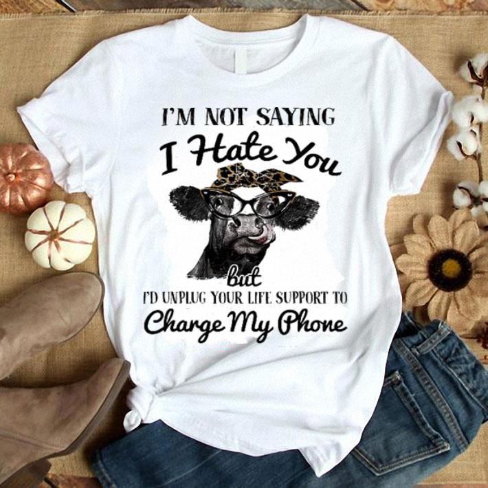 - Cow I'm not saying i hate you but i'd unplug your life support to change my phone shirt